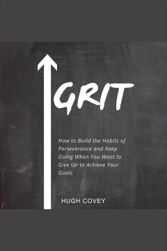 Grit: how to build the habits of perseverance and keep going when you want to give up to achieve [electronic resource] / Hugh Covey.