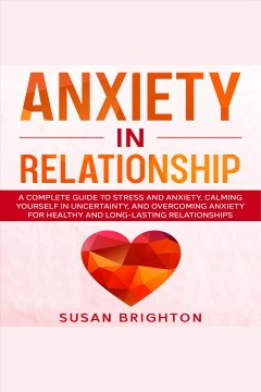Anxiety in relationship: a complete guide to stress and anxiety, calming yourself in uncertainty, [electronic resource] / Susan Brighton.