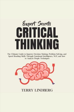 Expert secrets – critical thinking: the ultimate guide to improve decision making, problem solvin [electronic resource] / Terry Lindberg.