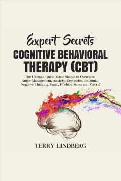 Expert secrets – cognitive behavioral therapy (cbt): the ultimate guide made simple to overcome a [electronic resource] / Terry Lindberg.
