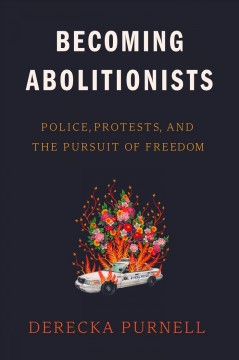Becoming abolitionists : police, protests, and the pursuit of freedom / by Derecka Purnell.