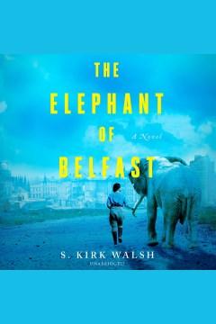 The elephant of Belfast [electronic resource] : a novel / S. Kirk Walsh.