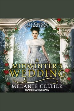 A Midwinter's Wedding : A Retelling of The Frog Prince [electronic resource] / Melanie Cellier.