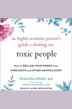 The highly sensitive person's guide to dealing with toxic people : how to reclaim your power from narcissists and other manipulators [electronic resource] / Shahida Arabi.