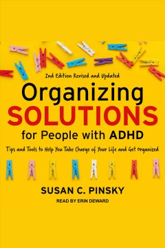 Organizing solutions for people with adhd. Tips and Tools to Help You Take Charge of Your Life and Get Organized [electronic resource] / Susan C. Pinsky.