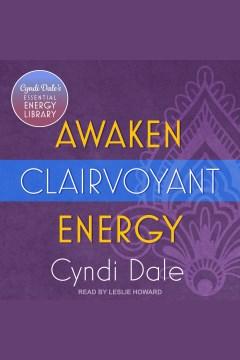Awaken clairvoyant energy [electronic resource] / Cyndi Dale.