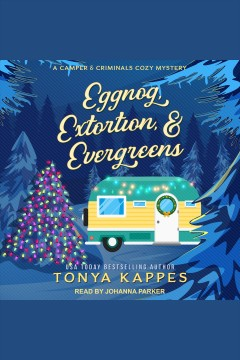 Eggnog, Extortion, & Evergreens : Camper and Criminals Cozy Mystery Series, Book 14 [electronic resource] / Tonya Kappes.
