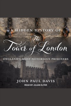 A hidden history of the Tower of London : England's most notorious prisoners [electronic resource] / John Paul Davis.