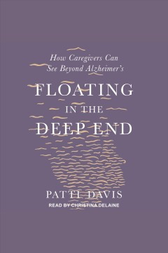 Floating in the deep end [electronic resource] : how caregivers can see beyond Alzheimer's / Patti Davis.