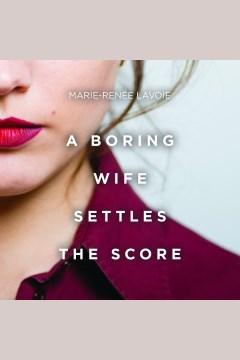 A Boring Wife Settles the Score [electronic resource] / Marie-Renée Lavoie.