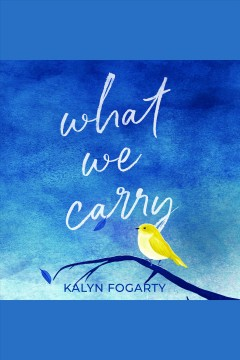 What we carry [electronic resource] / Kalyn Fogarty.