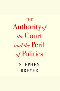 The Authority of the Court and the Peril of Politics [electronic resource] / Stephen Breyer.