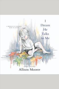 I dream he talks to me [electronic resource] : a memoir of learning how to listen / Allison Moorer.