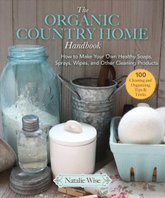 The Organic Country Home Handbook : How to Make Your Own Healthy Soaps, Sprays, Wipes, and Other Cleaning Products