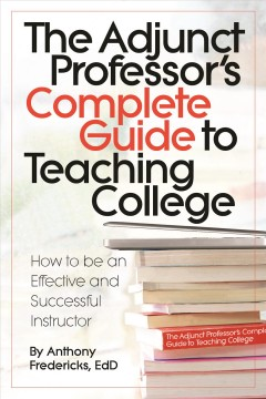 The Adjunct Professor's Complete Guide to Teaching College : How to Be an Effective and Successful Instructor