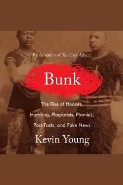 Bunk [electronic resource] : The Rise of Hoaxes, Humbug, Plagiarists, Phonies, Post-Facts, and Fake News / Kevin Young