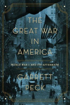 The Great War in America : World War I and its aftermath / Garrett Peck.