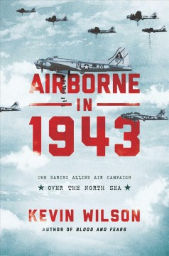 Airborne in 1943 : the daring Allied air campaign over the North Sea / Kevin Wilson.
