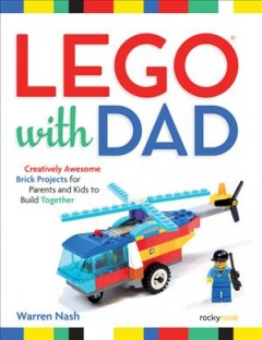 LEGO with dad : creatively awesome brick projects for parents and kids to build together / Warren Nash.