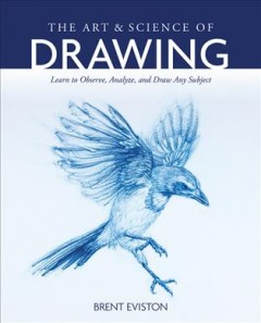 The Art and Science of Drawing : Learn to Observe, Analyze, and Draw Any Subject