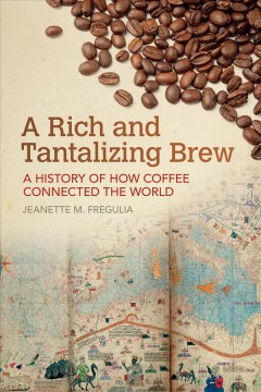 A Rich and Tantalizing Brew : A History of How Coffee Connected the World