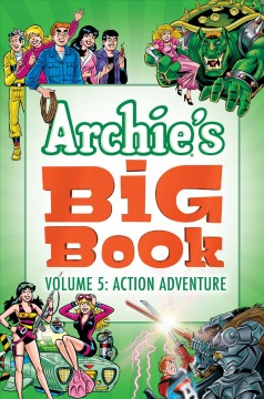 Archie's big book. Volume 5, Action adventure / written by Stephen Oswald, Rich Margopoulos & George Gladir ; art by Joe Staton, Rex Lindsey, Al Bigley (and 13 others)