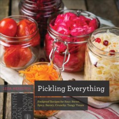 Pickling everything : foolproof recipes for sour, sweet, spicy, savory, crunchy, tangy treats
