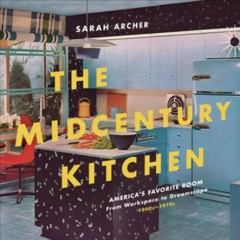 The midcentury kitchen : America's favorite room, from workspace to dreamscape, 1940s-1970s