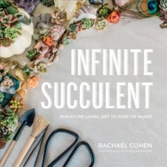 Infinite succulent : miniature living art to keep or share / Rachael Cohen ; photographs by Marie Monforte.
