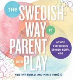 The Swedish way to parent and play : secrets for raising gender-equal kids