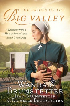 The brides of the big valley : 3 romances from a unique Pennsylvania Amish community / Wanda E. Brunstetter, Jean Brunstetter, and Richelle Brunstetter.