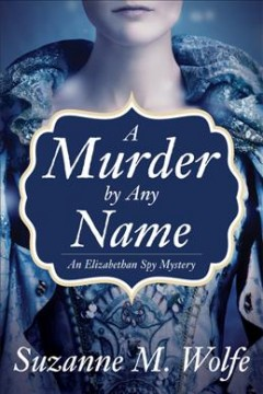 A murder by any name : an Elizabethan spy mystery / Suzanne M. Wolfe.