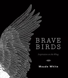 Brave birds : inspiration on the wing Maude White.