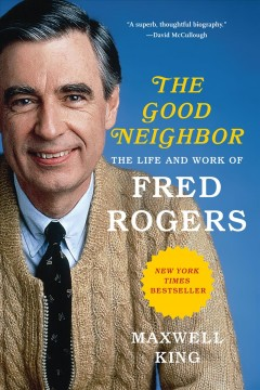 The good neighbor : the life and work of Fred Rogers Maxwell King.