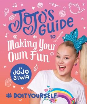 JoJo's guide to making your own fun : #doityourself