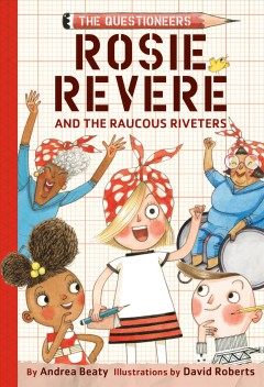 Rosie Revere and the Raucous Riveters by Andrea Beaty ; illustrated by David Roberts.