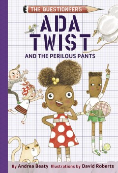 Ada Twist and the perilous pants by Andrea Beaty ; illustrated by David Roberts.