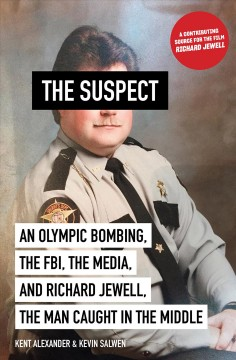 The suspect : an Olympic bombing, the FBI, the media, and Richard Jewell, the man caught in the middle Kent Alexander & Kevin Salwen.