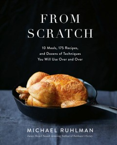 From scratch : 10 meals, 175 recipes, and dozens of techniques you will use over and over Michael Ruhlman.