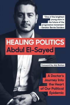 Healing politics : a doctor's journey into the heart of our political epidemic / Abdul El-Sayed.