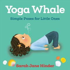 Yoga whale : simple poses for little ones / Sarah Jane Hinder.