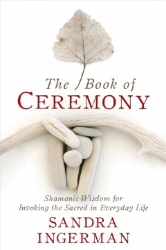 The book of ceremony : Shamanic wisdom for invoking the sacred in everyday life Sandra Ingerman.
