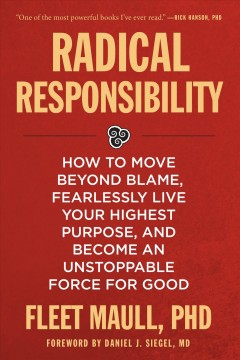 Radical responsibility : how to move beyond blame, fearlessly live your highest purpose, and become an unstoppable force for good