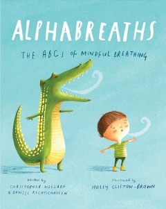 Alphabreaths : the ABCs of mindful breathing / by Christopher Willard and Daniel Rechtschaffen ; Illustrated by Holly Clifton-Brown.