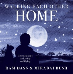 Walking each other home : conversations on loving and dying Ram Dass and Mirabai Bush.