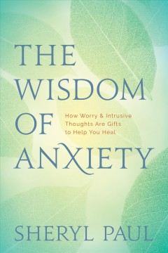 The wisdom of anxiety : how worry and intrusive thoughts are gifts to help you heal