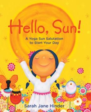 Hello, Sun! : A Yoga Sun Salutation to Start Your Day