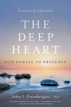 The deep heart : our portal to presence John J. Prendergast, PhD.