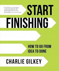 Start finishing : how to go from idea to done Charlie Gilkey.