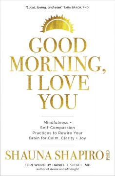 Good morning, i love you. Mindfulness and Self-Compassion Practices to Rewire Your Brain for Calm, Clarity, and Joy Shauna Shapiro.
